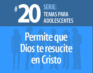 Tema #20 – Permite que Dios te resucite en Cristo